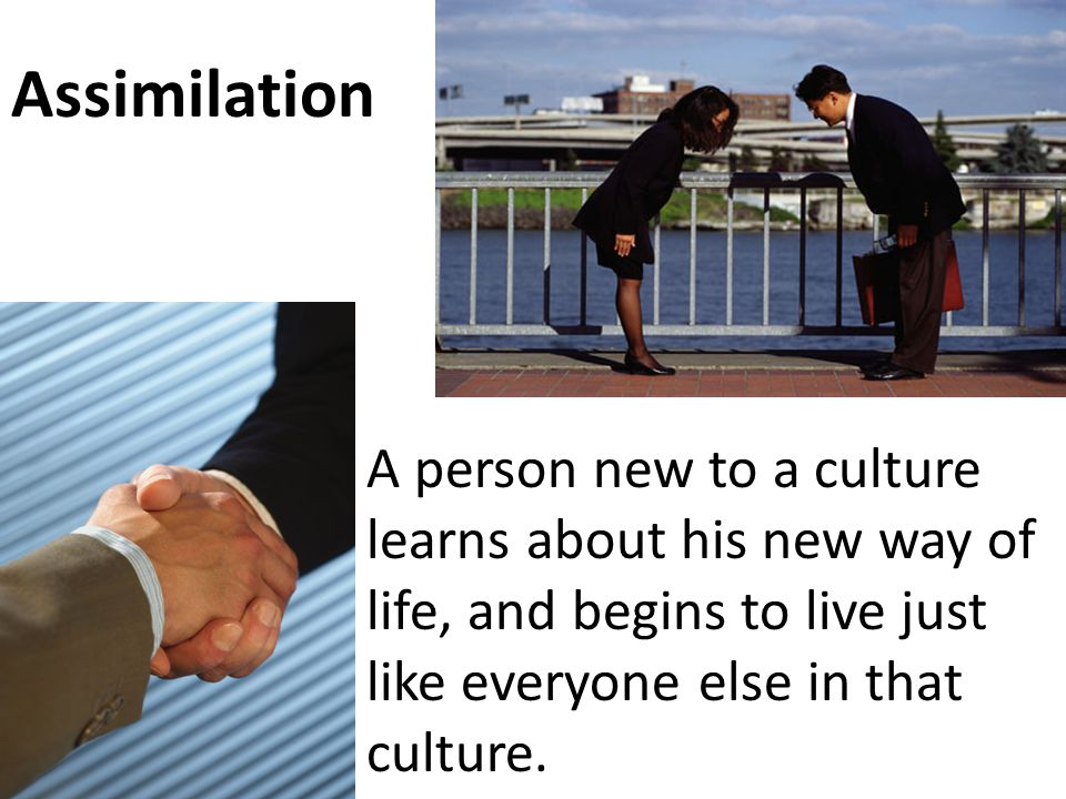 Assimilation A person new to a culture learns about his new way of life, and begins to live just like everyone else in that culture.