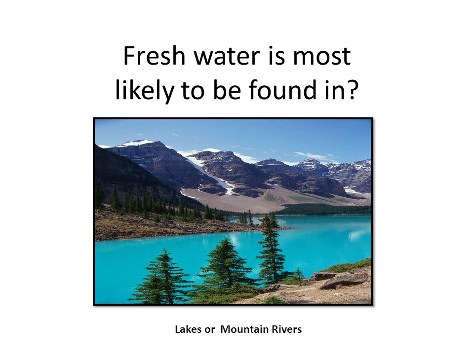 Fresh water is most likely to be found in