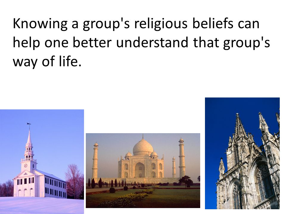 Knowing a group s religious beliefs can help one better understand that group s way of life.