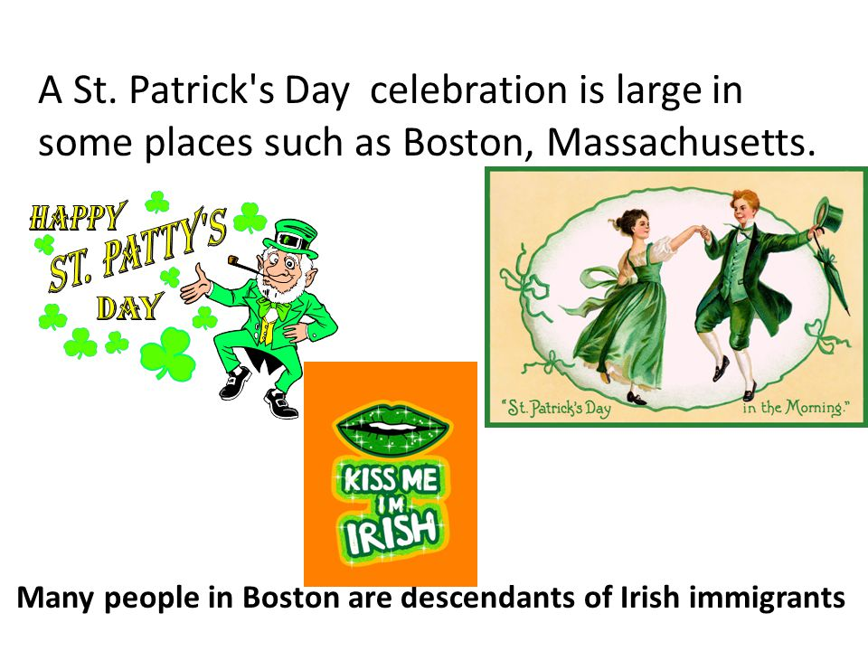 A St. Patrick s Day celebration is large in some places such as Boston, Massachusetts.