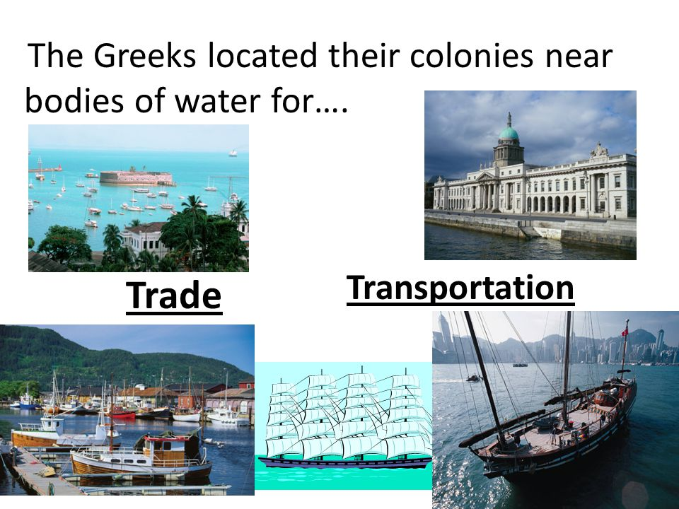 The Greeks located their colonies near bodies of water for….
