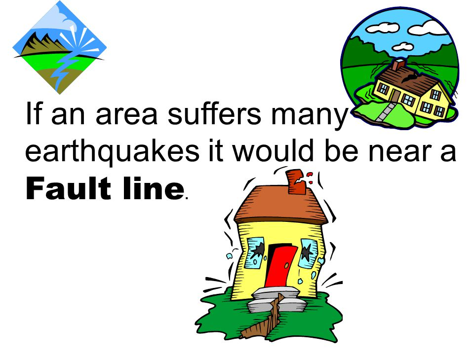 If an area suffers many earthquakes it would be near a Fault line.