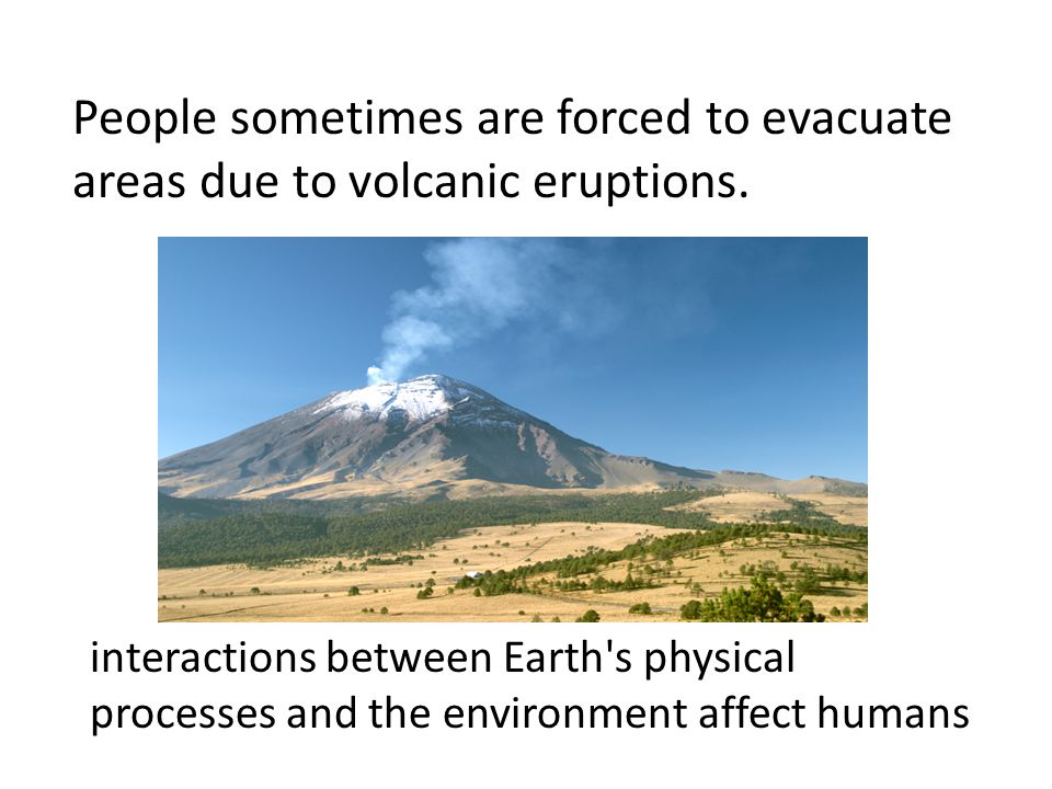 People sometimes are forced to evacuate areas due to volcanic eruptions.
