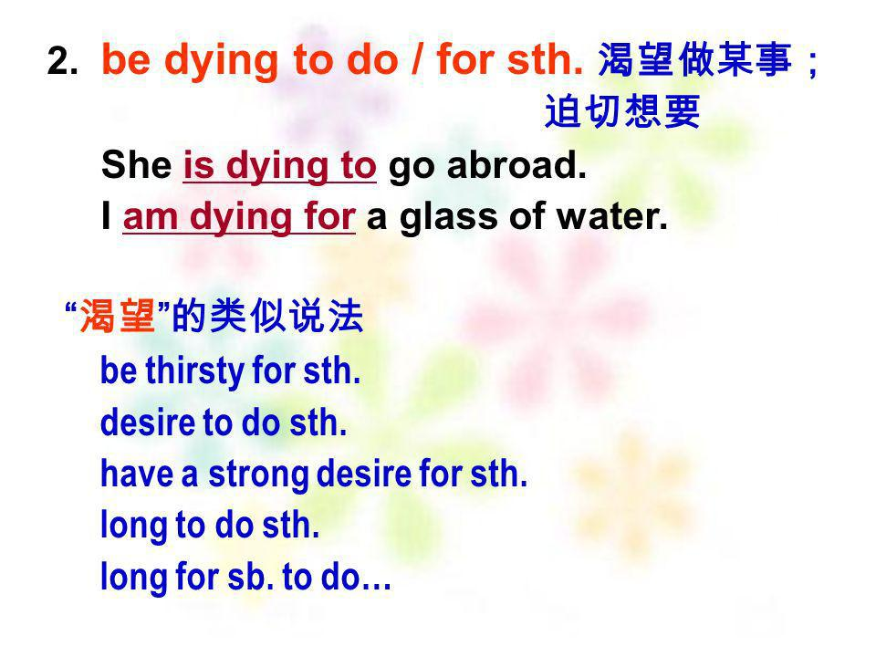 2. be dying to do / for sth. 渴望做某事;