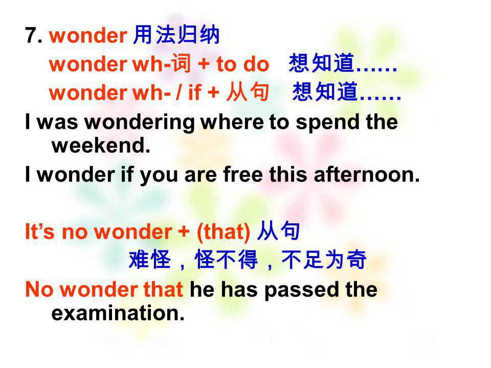 7. wonder 用法归纳 wonder wh-词 + to do 想知道…… wonder wh- / if + 从句 想知道…… I was wondering where to spend the weekend.
