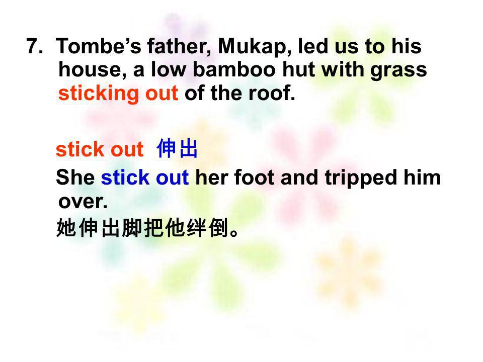 7. Tombe's father, Mukap, led us to his house, a low bamboo hut with grass sticking out of the roof.