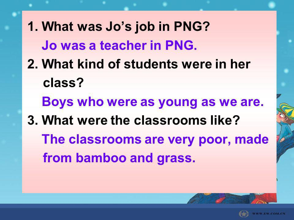 1. What was Jo's job in PNG Jo was a teacher in PNG. 2. What kind of students were in her class Boys who were as young as we are.