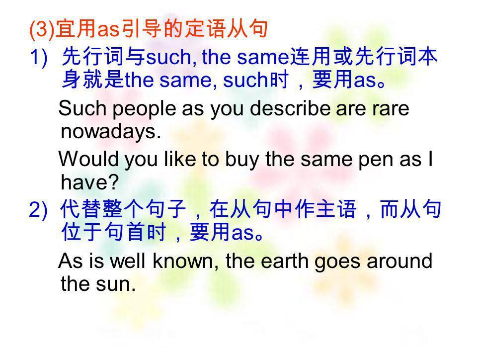 (3)宜用as引导的定语从句 先行词与such, the same连用或先行词本身就是the same, such时,要用as。 Such people as you describe are rare nowadays.