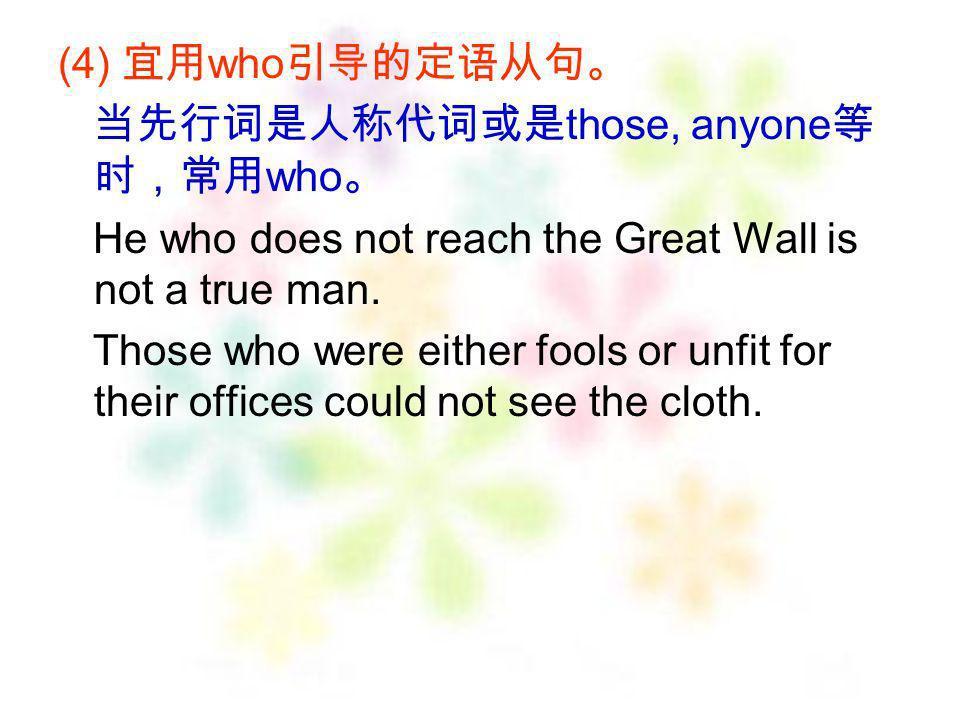 (4) 宜用who引导的定语从句。 当先行词是人称代词或是those, anyone等时,常用who。 He who does not reach the Great Wall is not a true man.