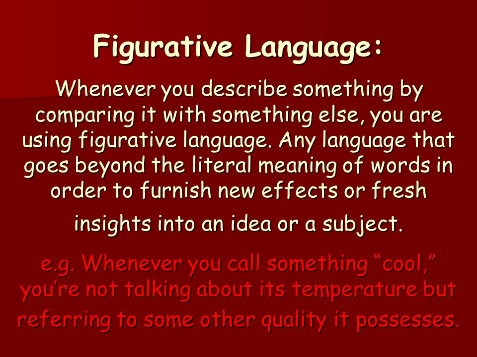 Figurative Language: Whenever you describe something by comparing it with something else, you are using figurative language.