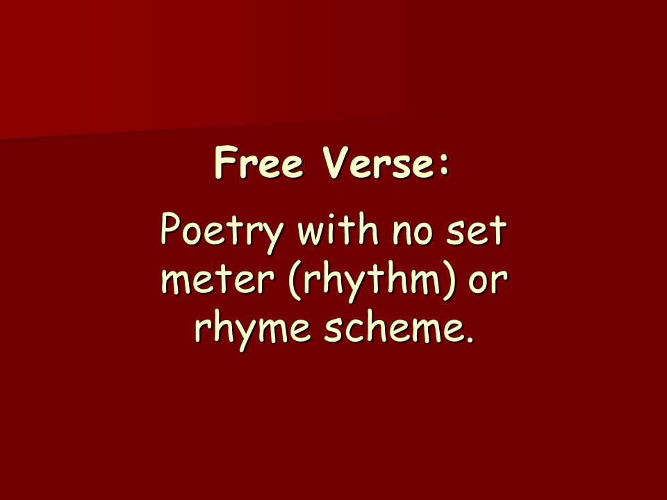 Free Verse: Poetry with no set meter (rhythm) or rhyme scheme.