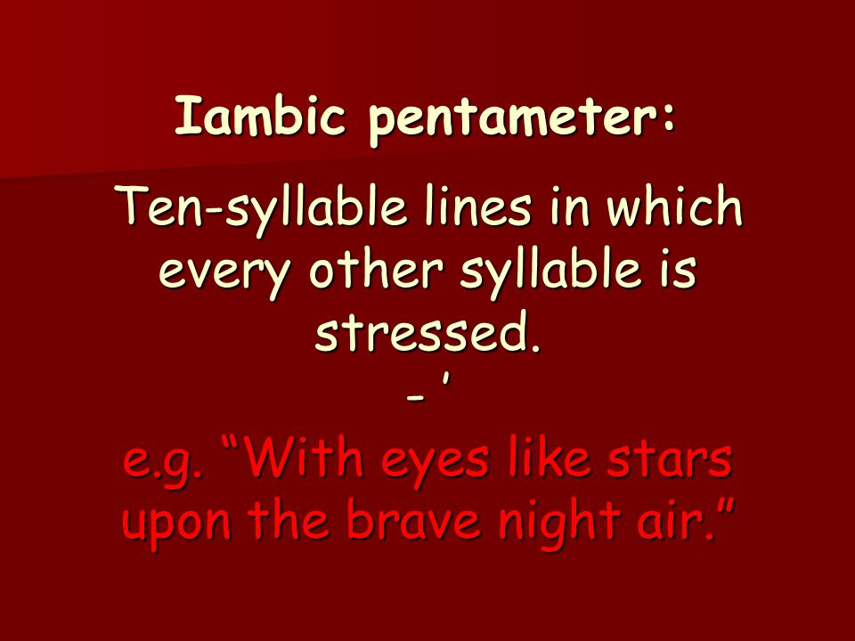 Iambic pentameter: Ten-syllable lines in which every other syllable is stressed.