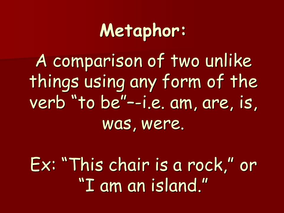 Metaphor: A comparison of two unlike things using any form of the verb to be –-i.e.