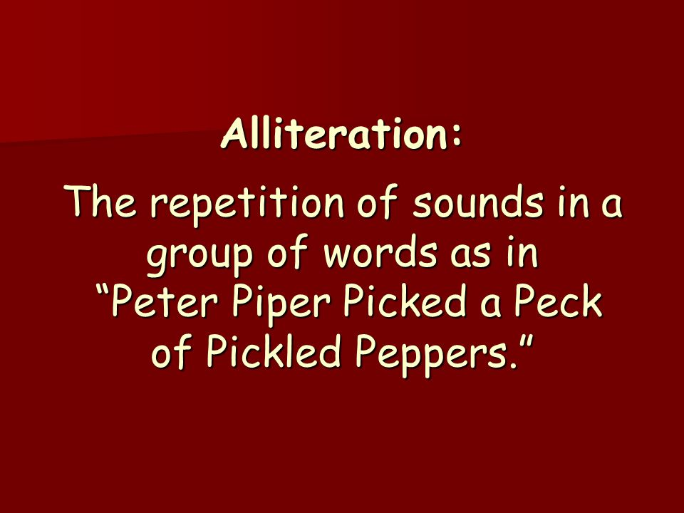 Alliteration: The repetition of sounds in a group of words as in Peter Piper Picked a Peck of Pickled Peppers.