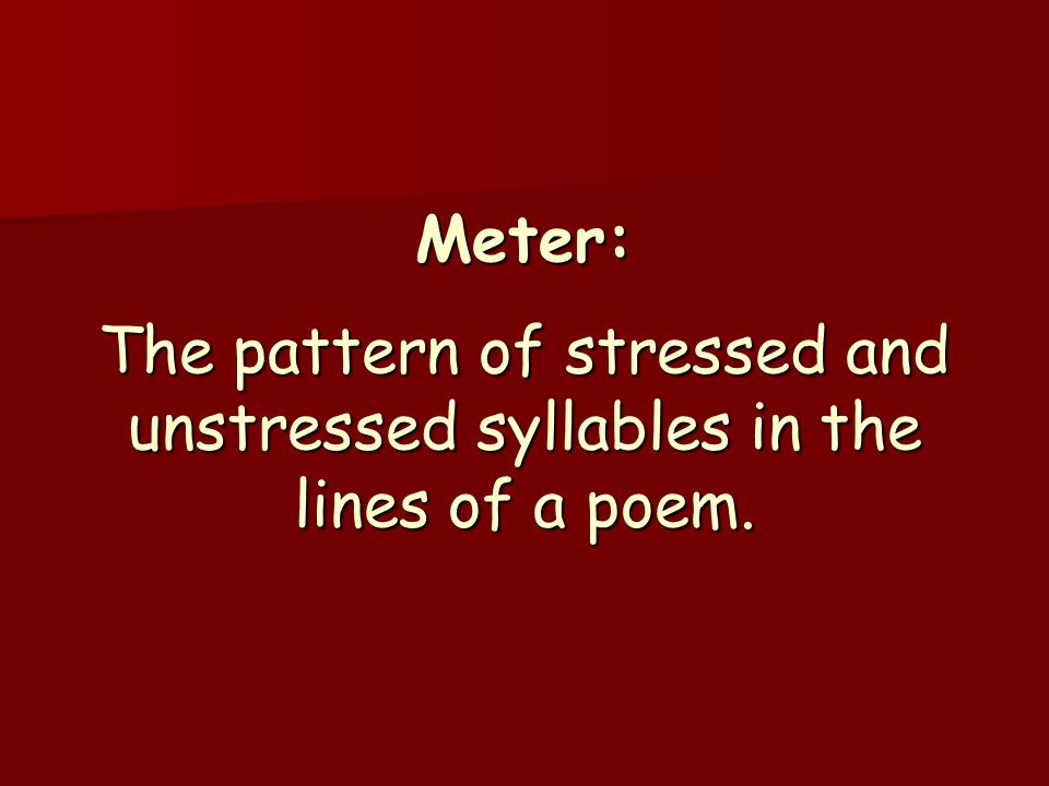 Meter: The pattern of stressed and unstressed syllables in the lines of a poem.