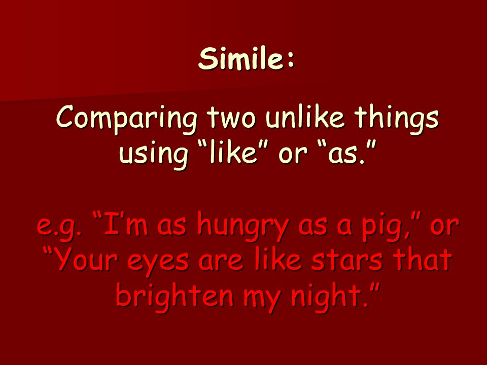 Simile: Comparing two unlike things using like or as. e. g
