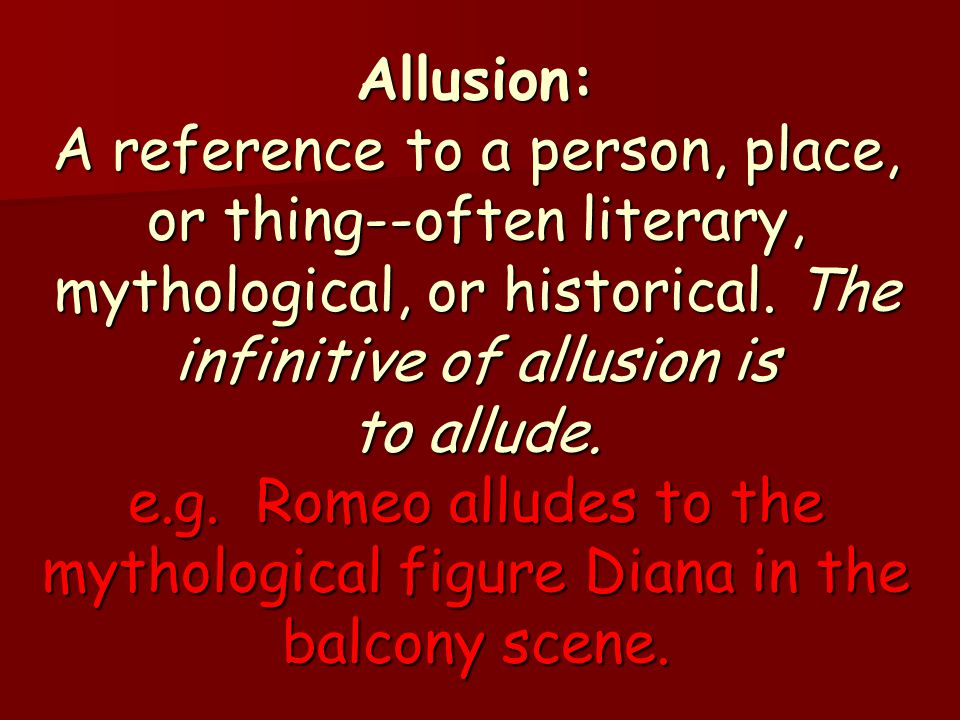 Allusion: A reference to a person, place, or thing--often literary, mythological, or historical.