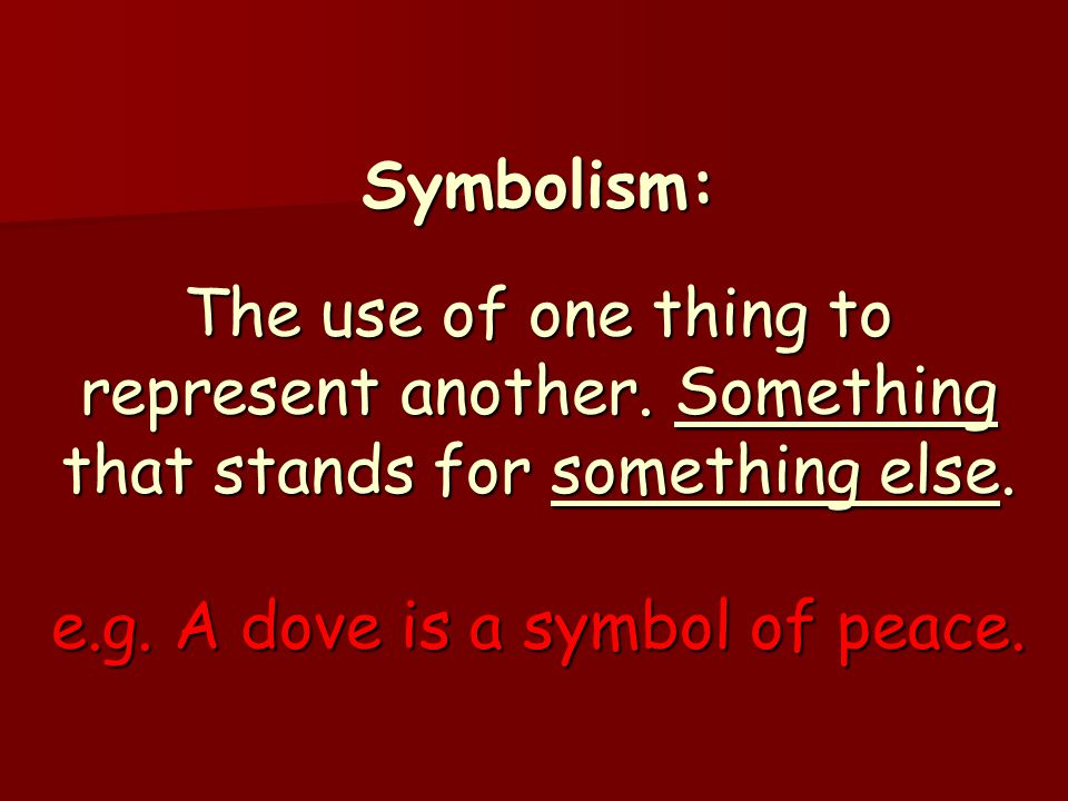 Symbolism:. The use of one thing to represent another