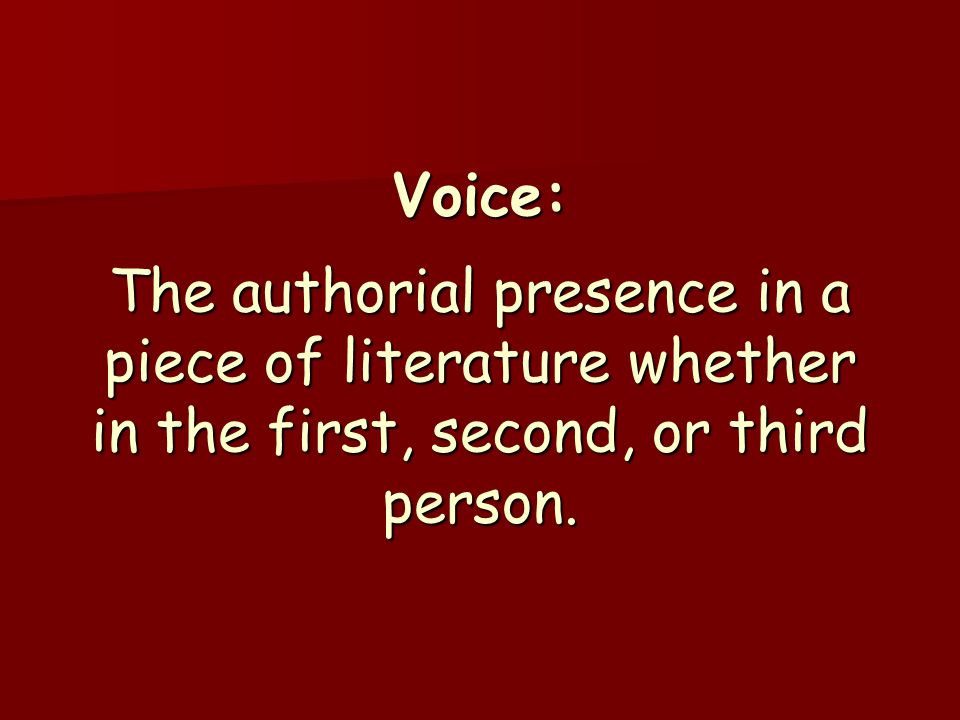 Voice: The authorial presence in a piece of literature whether in the first, second, or third person.
