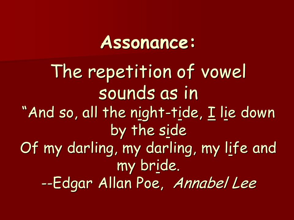 Assonance: The repetition of vowel sounds as in And so, all the night-tide, I lie down by the side Of my darling, my darling, my life and my bride.