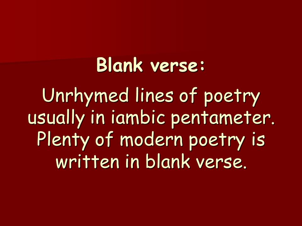 Blank verse: Unrhymed lines of poetry usually in iambic pentameter