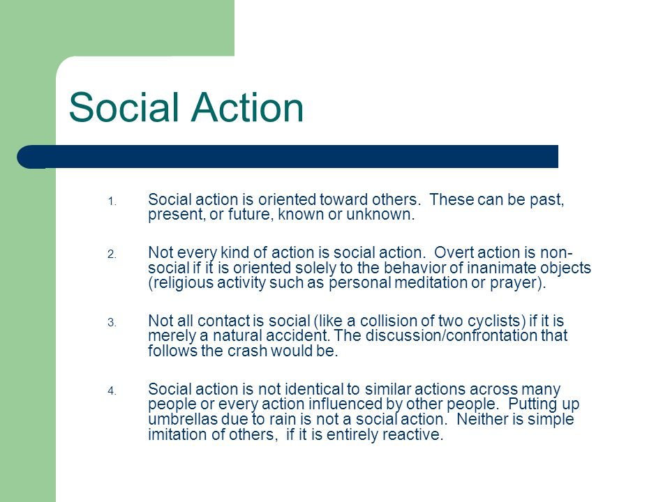 Social Action Social action is oriented toward others. These can be past, present, or future, known or unknown.