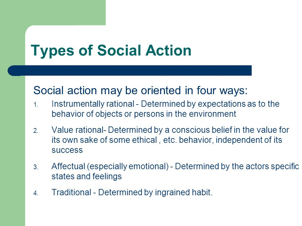Types of Social Action Social action may be oriented in four ways: