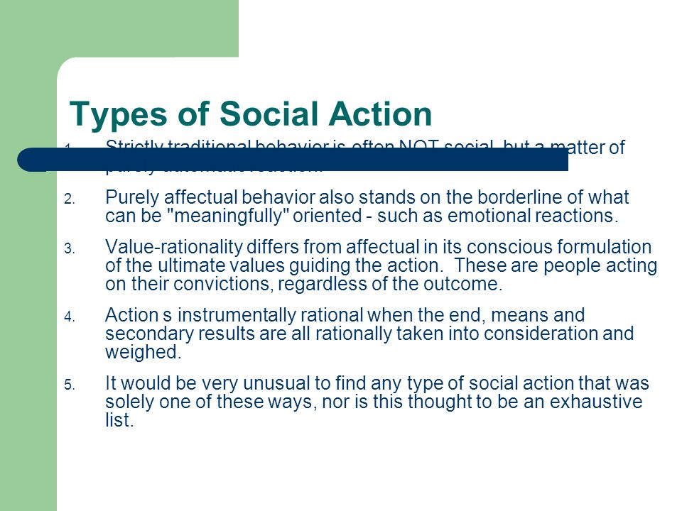 Types of Social Action Strictly traditional behavior is often NOT social, but a matter of purely automatic reaction.