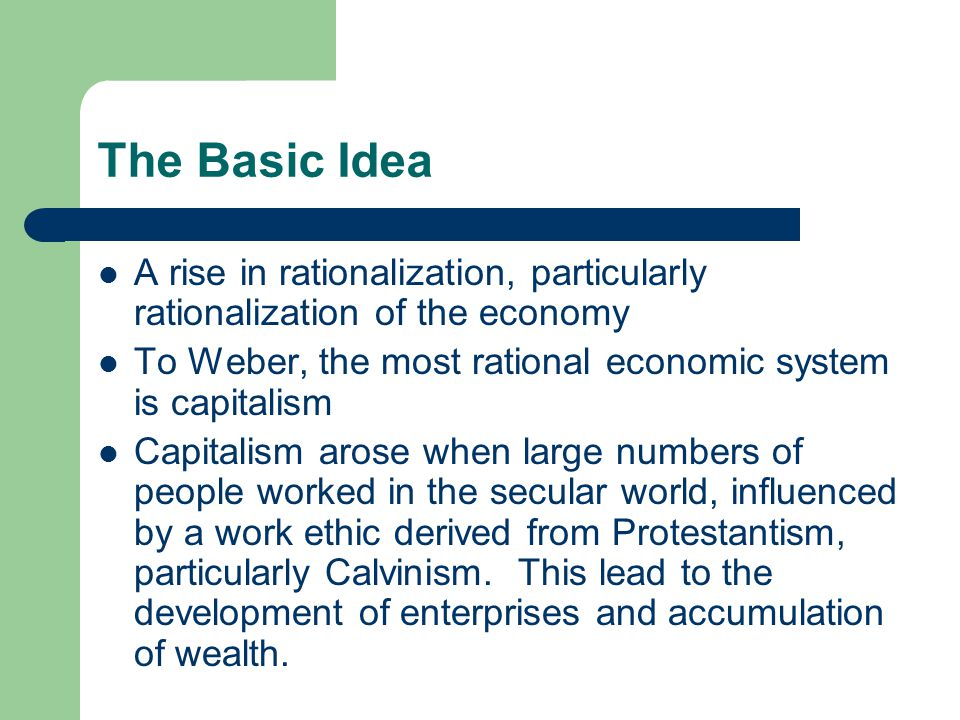 The Basic Idea A rise in rationalization, particularly rationalization of the economy. To Weber, the most rational economic system is capitalism.