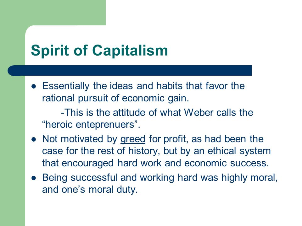 Spirit of Capitalism Essentially the ideas and habits that favor the rational pursuit of economic gain.