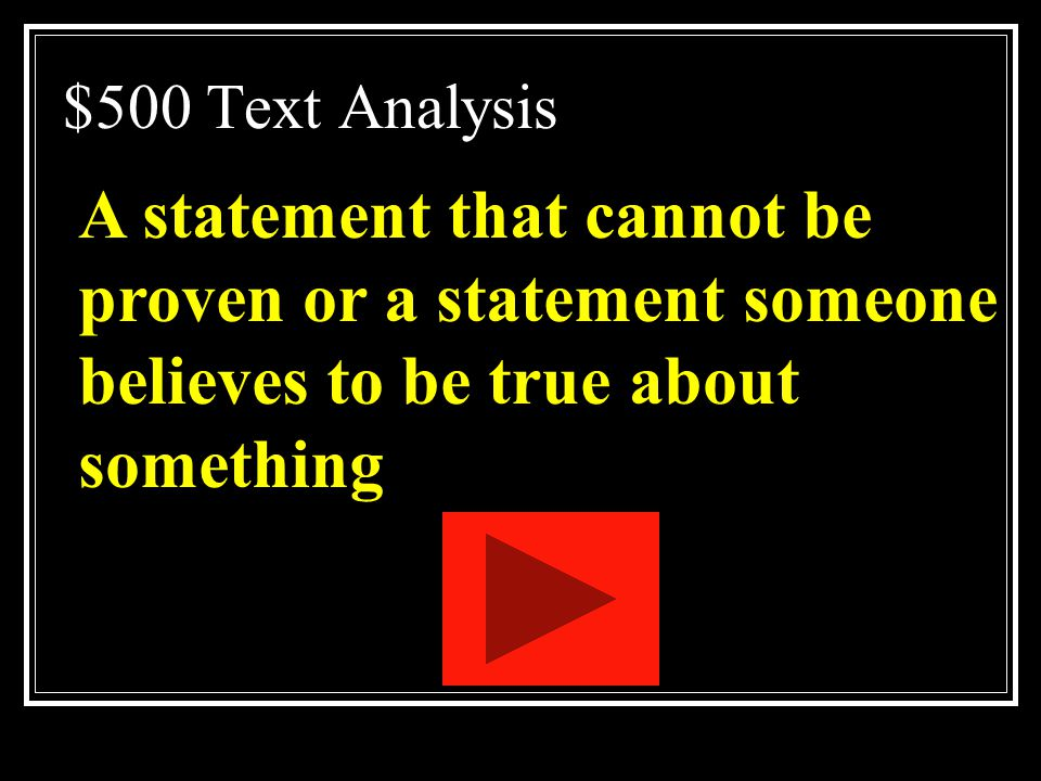 $500 Text Analysis A statement that cannot be proven or a statement someone believes to be true about something.