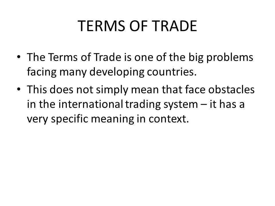 TERMS OF TRADE The Terms of Trade is one of the big problems facing many developing countries.