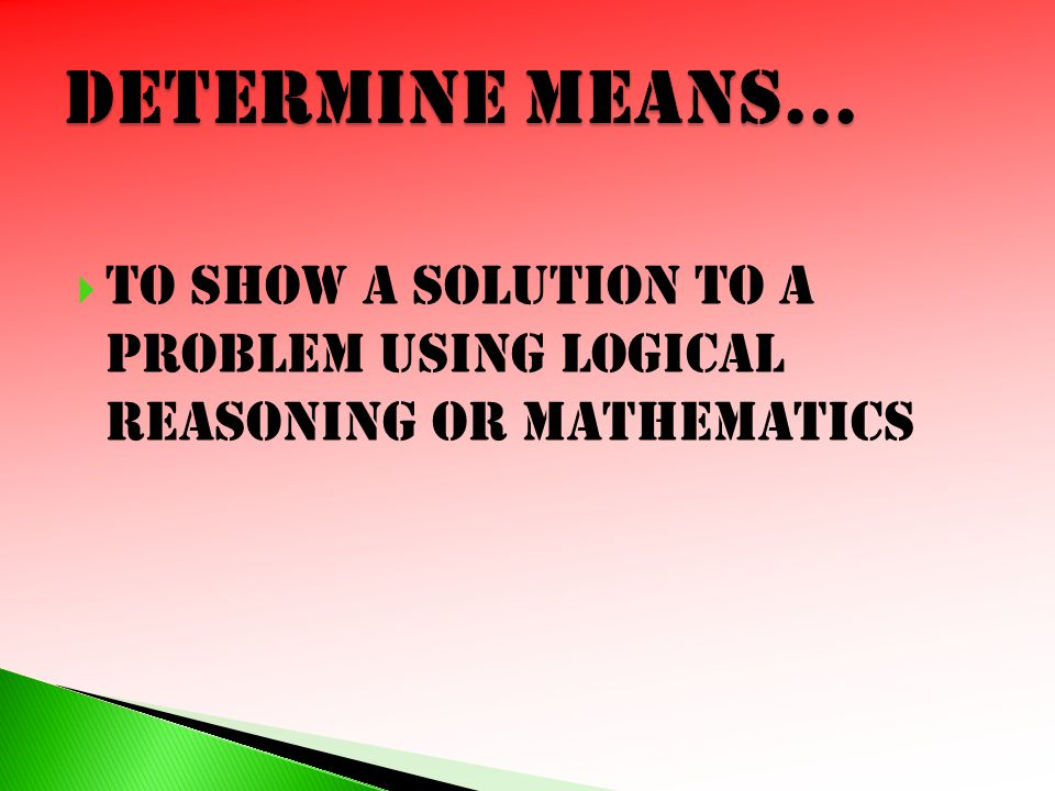 Determine means… To show a solution to a problem using logical reasoning or mathematics