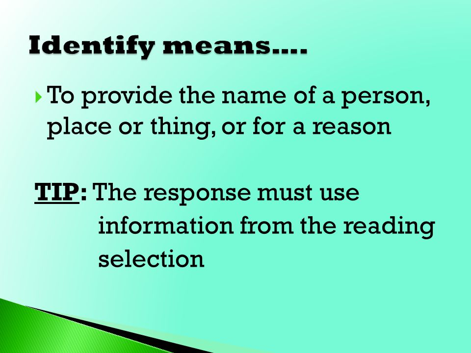 Identify means…. To provide the name of a person, place or thing, or for a reason. TIP: The response must use.