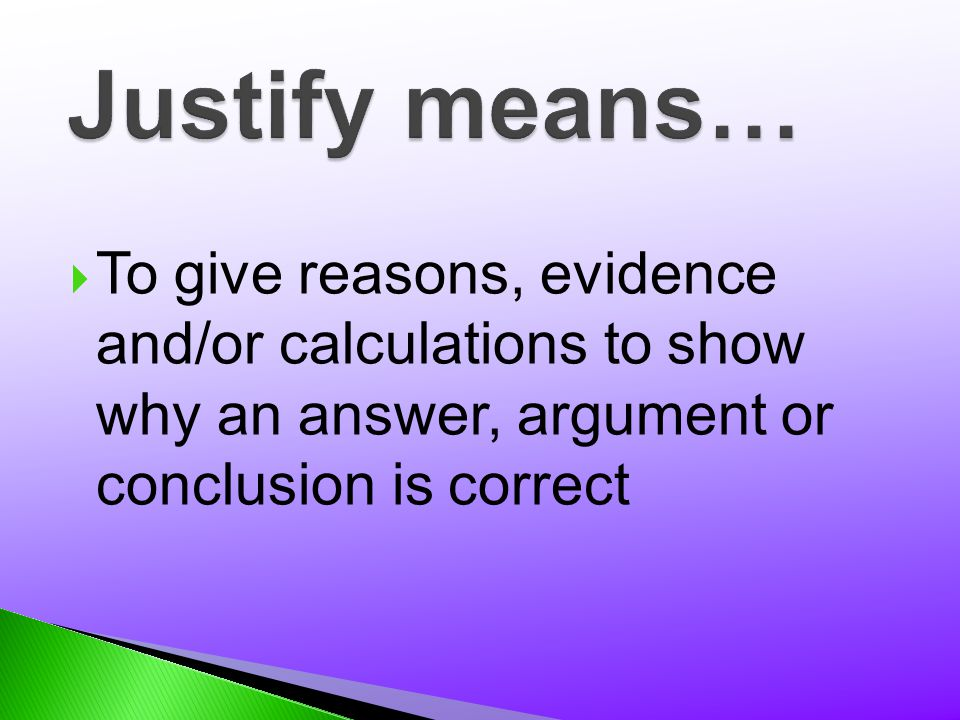 Justify means… To give reasons, evidence and/or calculations to show why an answer, argument or conclusion is correct.