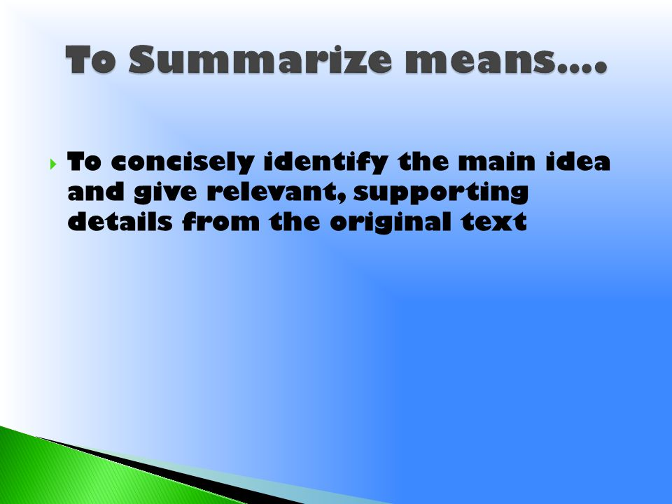 To Summarize means….