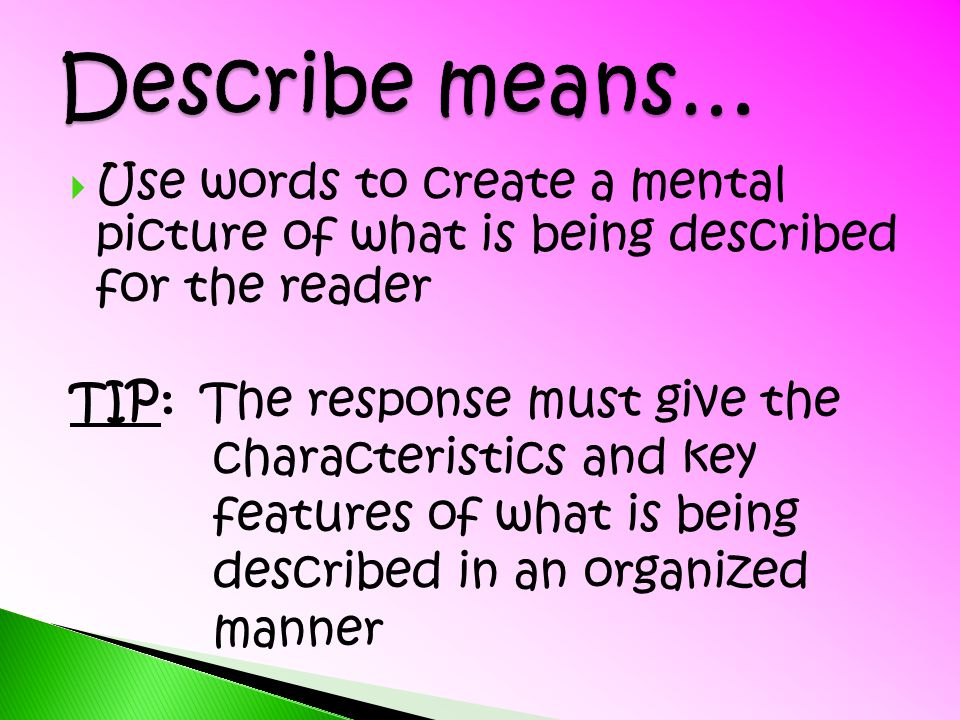 Describe means… Use words to create a mental picture of what is being described for the reader. TIP: The response must give the.