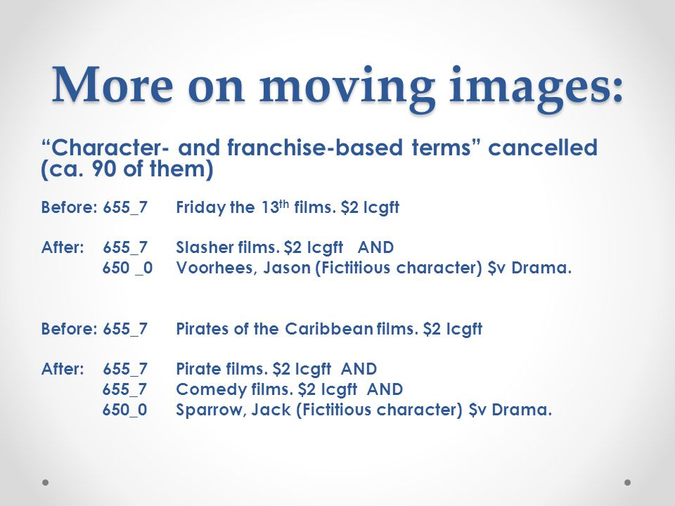 More on moving images: Character- and franchise-based terms cancelled (ca. 90 of them) Before: 655_7 Friday the 13th films. $2 lcgft.
