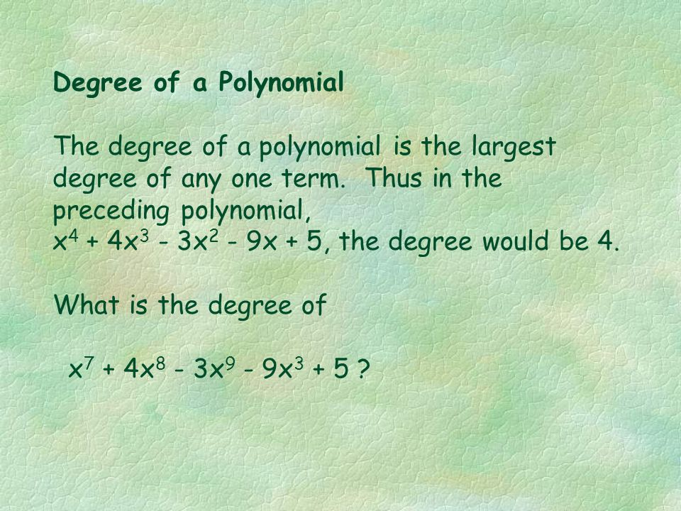 Degree of a Polynomial The degree of a polynomial is the largest degree of any one term. Thus in the preceding polynomial,