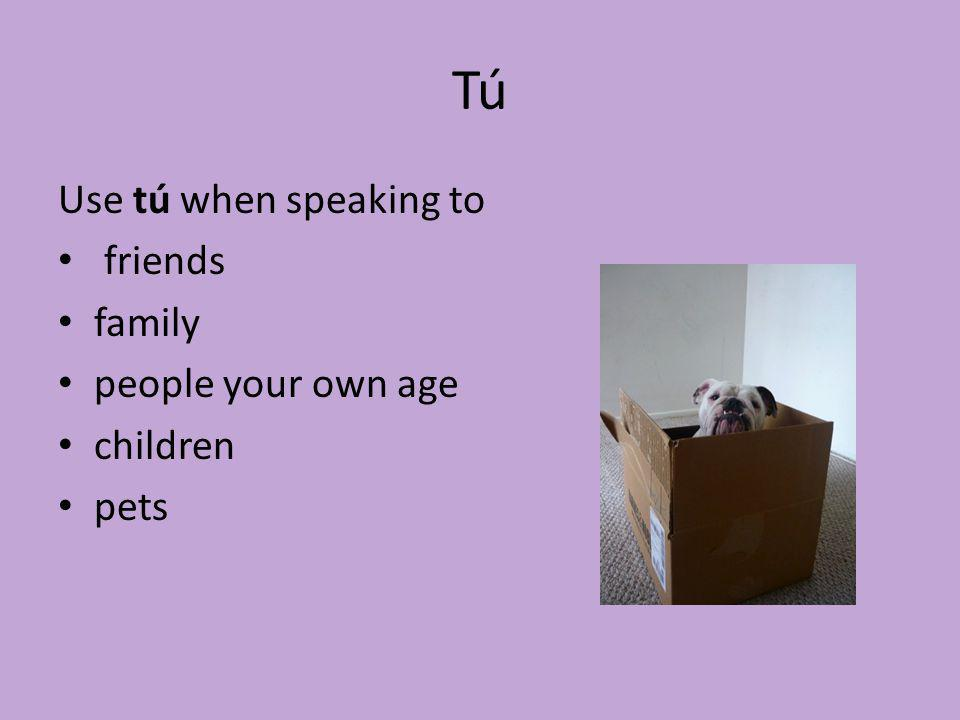 Tú Use tú when speaking to friends family people your own age children