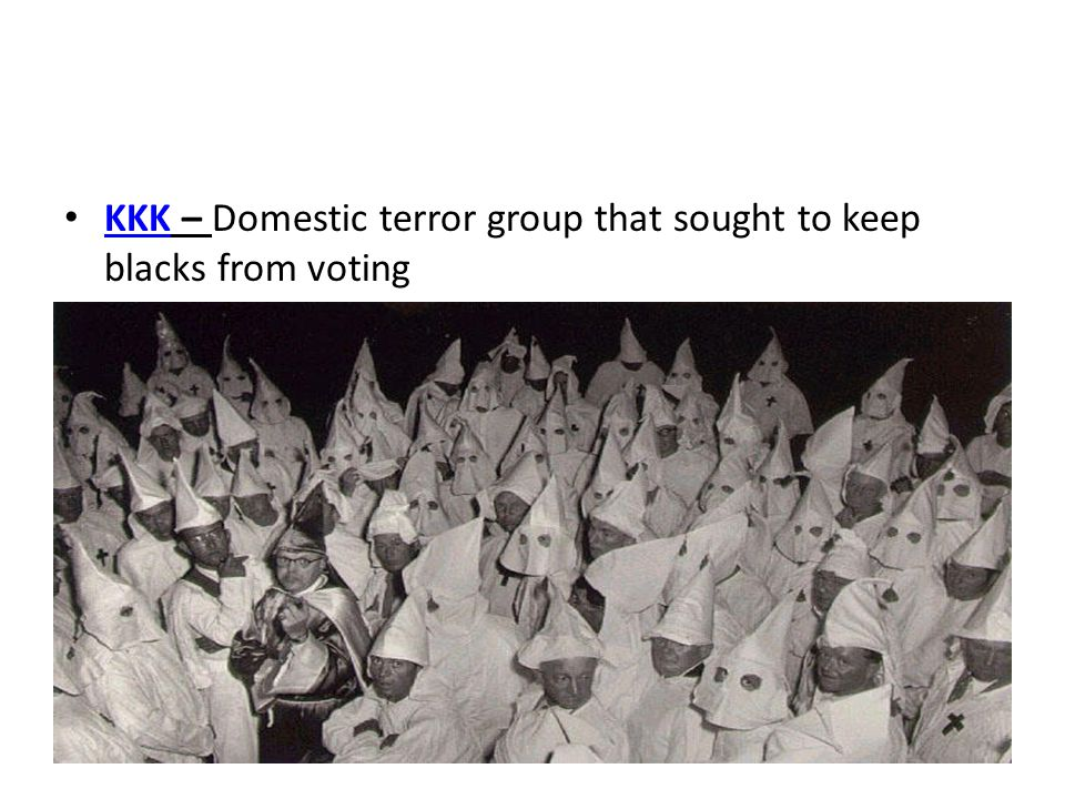 KKK – Domestic terror group that sought to keep blacks from voting