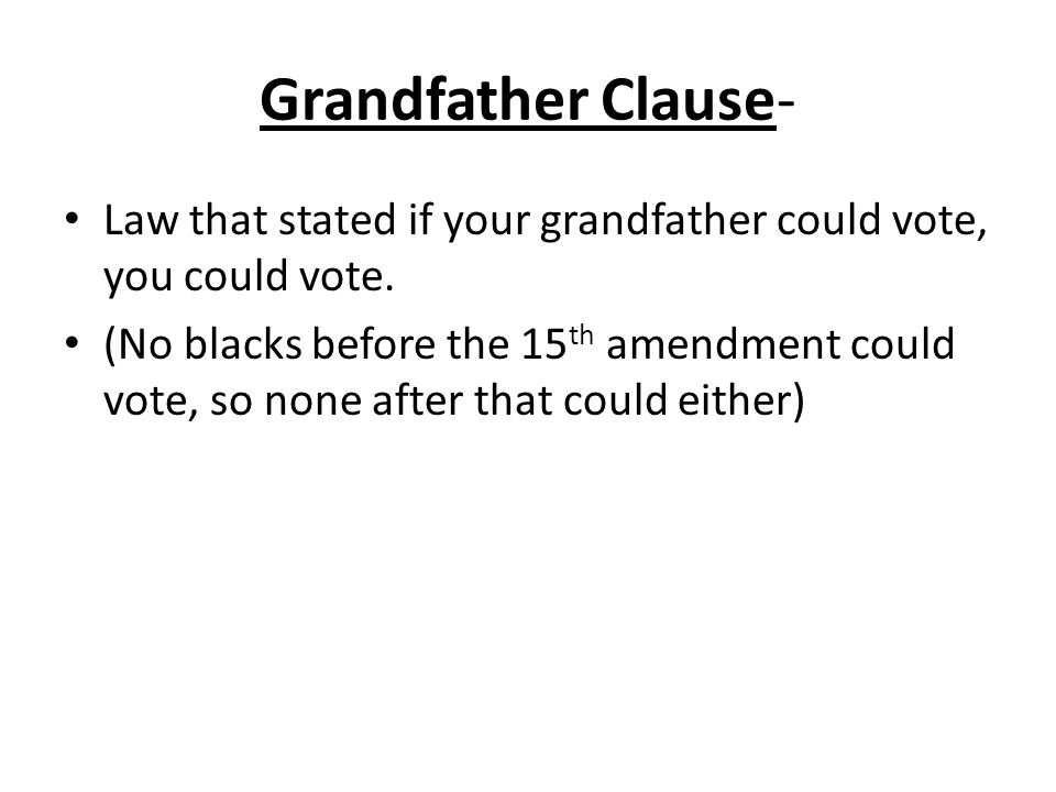 Grandfather Clause- Law that stated if your grandfather could vote, you could vote.