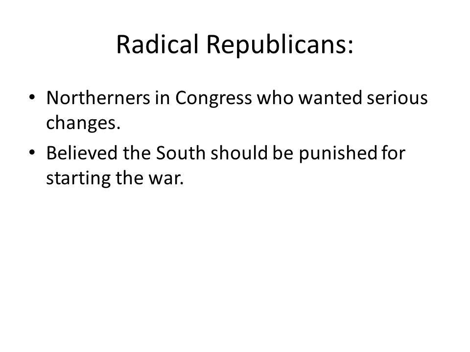 Radical Republicans: Northerners in Congress who wanted serious changes.
