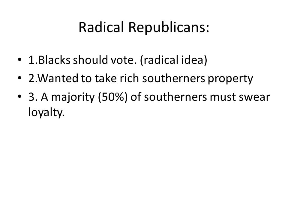 Radical Republicans: 1.Blacks should vote. (radical idea)