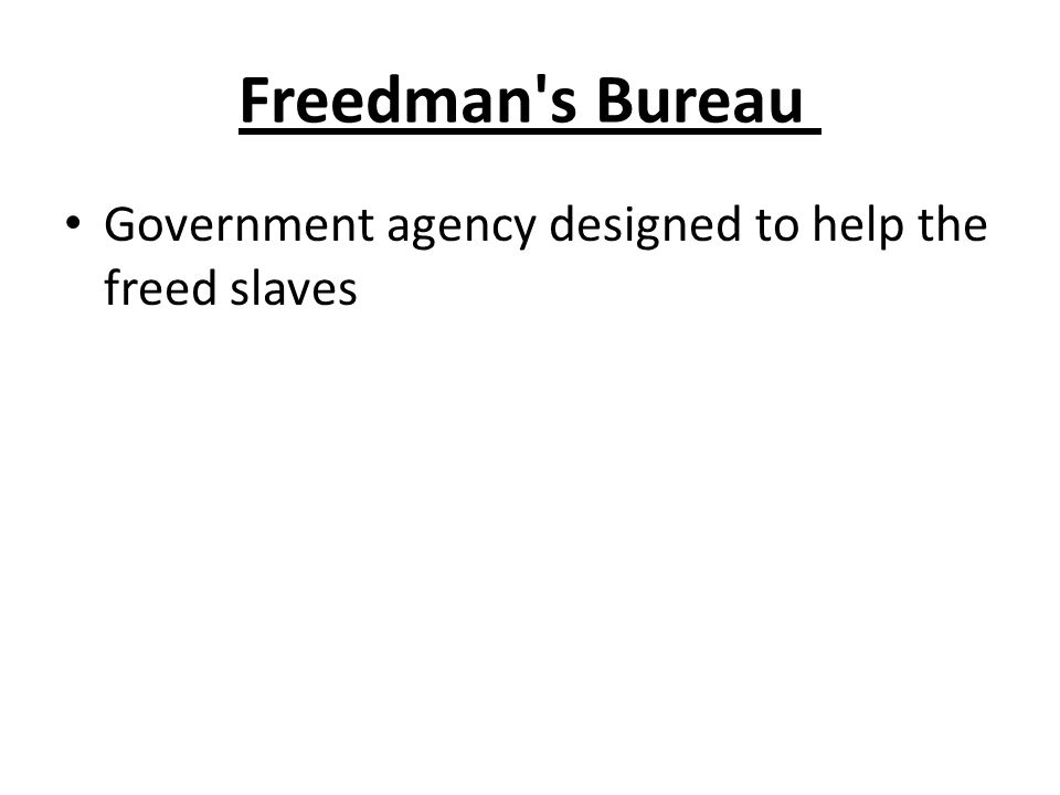 Freedman s Bureau Government agency designed to help the freed slaves