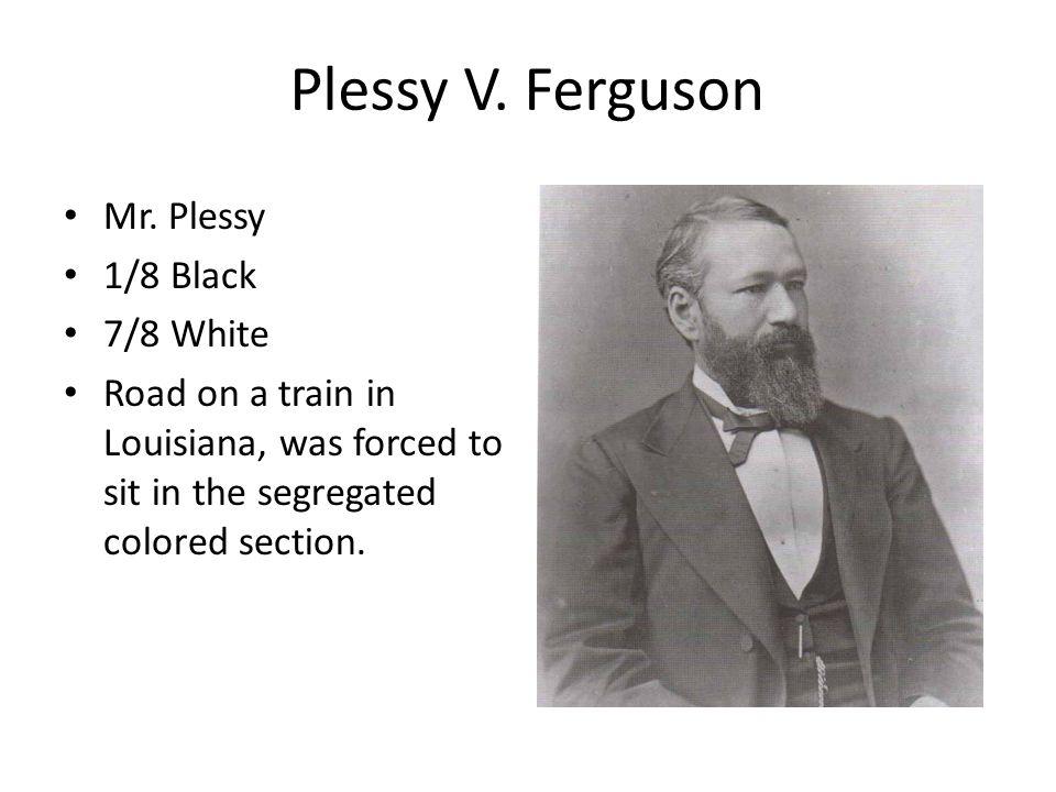 Plessy V. Ferguson Mr. Plessy 1/8 Black 7/8 White