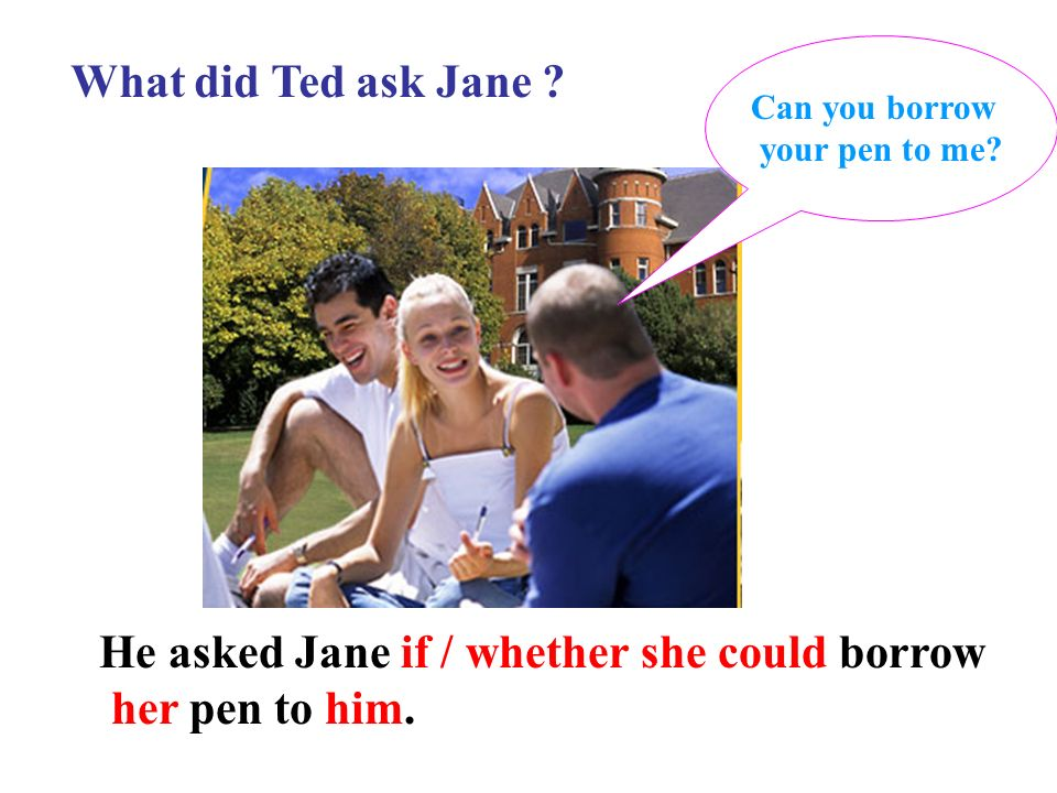 He asked Jane if / whether she could borrow her pen to him.