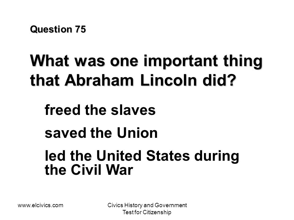 Question 75 What was one important thing that Abraham Lincoln did