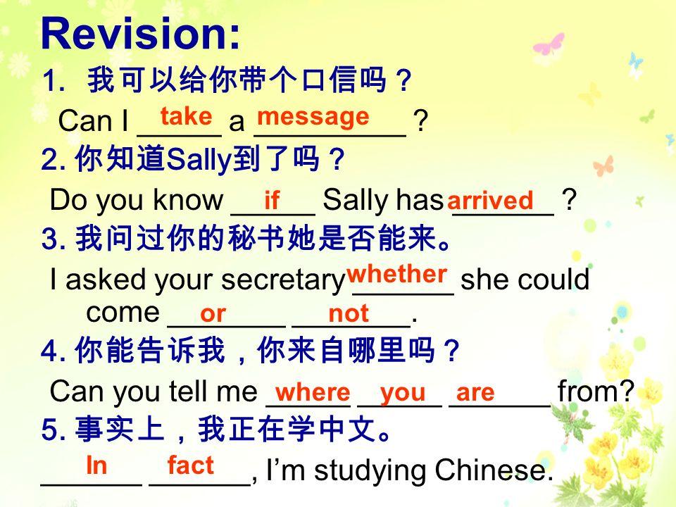 Revision: 我可以给你带个口信吗? Can I _____ a _________ 2. 你知道Sally到了吗?