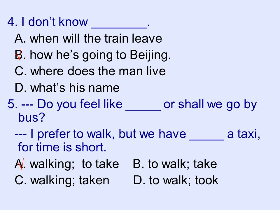 4. I don't know ________. A. when will the train leave. B. how he's going to Beijing. C. where does the man live.